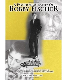 A Psychobiography Of Bobby Fischer - Understanding the Genius, Mystery, and Psychological Decline -Joseph G. Ponterotto (Ph.D.)