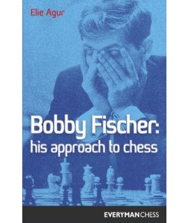 Bobby Fischer: His Approach to Chess by Agur, Elie